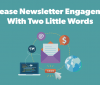 increase newsletter engagement with two little words