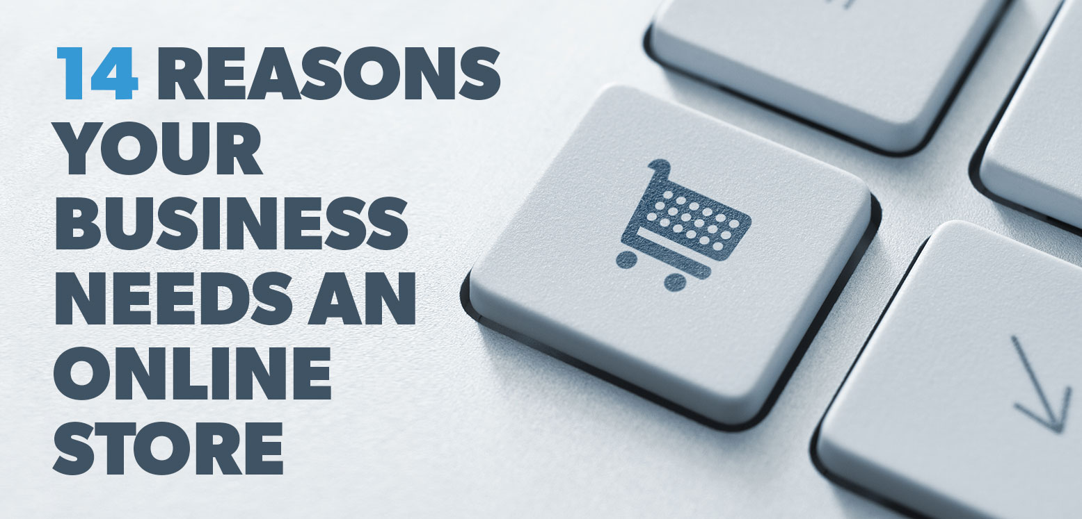 14 Reasons Your Business Needs An Online Store